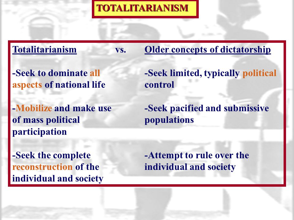 TOTALITARIANISM Totalitarianism vs. Older concepts of dictatorship. -Seek to dominate all -Seek limited, typically political.