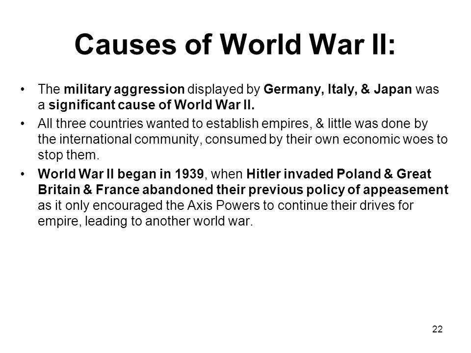 Causes of World War II: The military aggression displayed by Germany, Italy, & Japan was a significant cause of World War II.