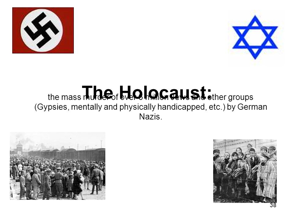 The Holocaust: the mass murder of over 6 million Jews and other groups (Gypsies, mentally and physically handicapped, etc.) by German Nazis.