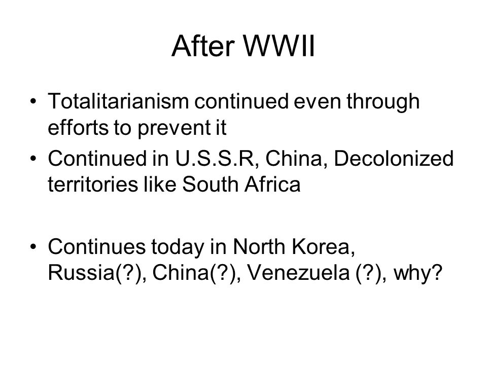 After WWII Totalitarianism continued even through efforts to prevent it. Continued in U.S.S.R, China, Decolonized territories like South Africa.