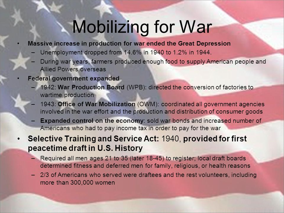 Mobilizing for War Massive increase in production for war ended the Great Depression. Unemployment dropped from 14.6% in 1940 to 1.2% in 1944.