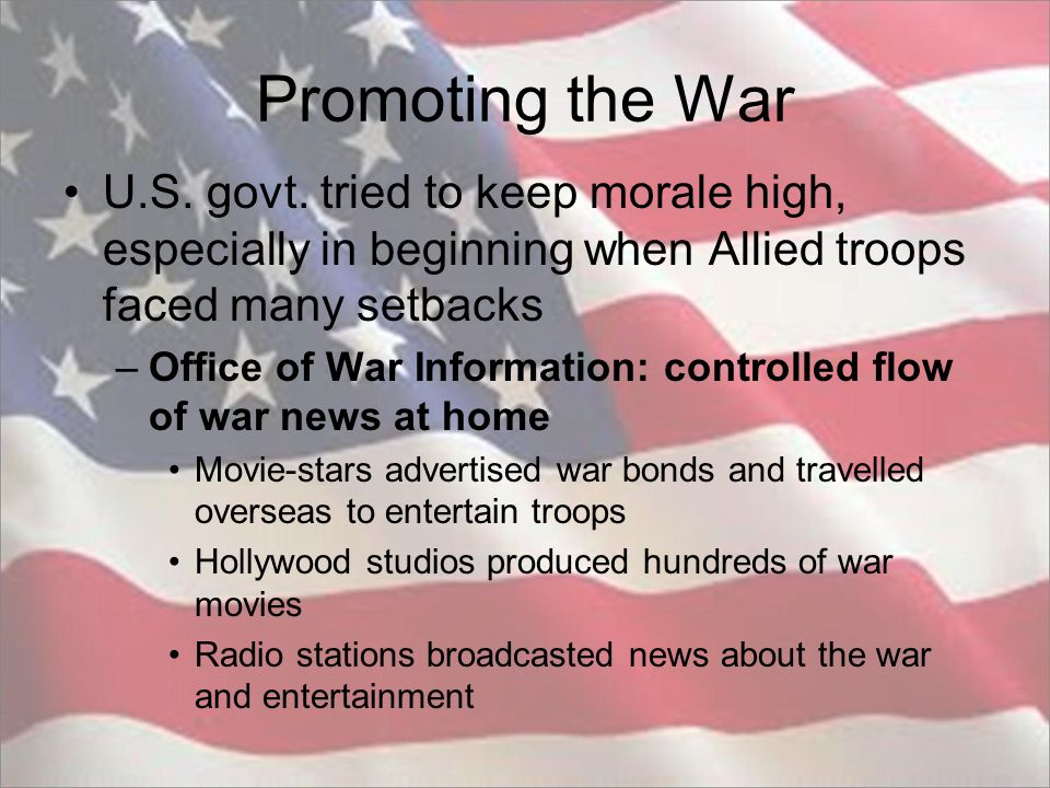 Promoting the War U.S. govt. tried to keep morale high, especially in beginning when Allied troops faced many setbacks.
