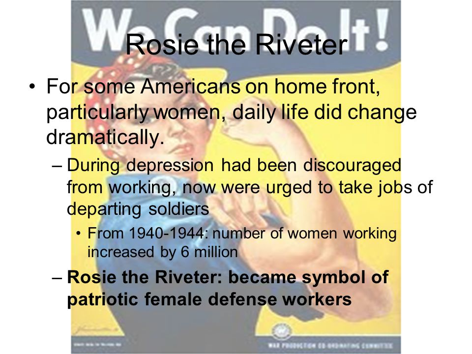 Rosie the Riveter For some Americans on home front, particularly women, daily life did change dramatically.