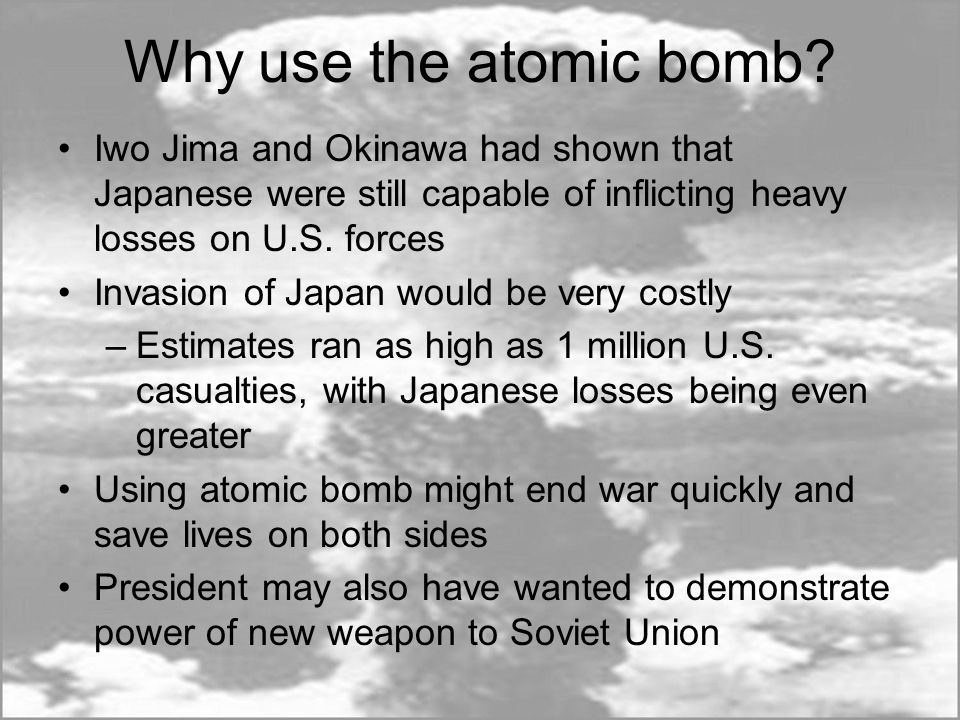 Why use the atomic bomb Iwo Jima and Okinawa had shown that Japanese were still capable of inflicting heavy losses on U.S. forces.