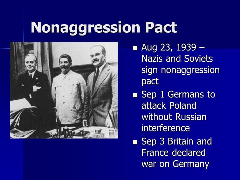Nonaggression Pact Aug 23, 1939 – Nazis and Soviets sign nonaggression pact. Sep 1 Germans to attack Poland without Russian interference.