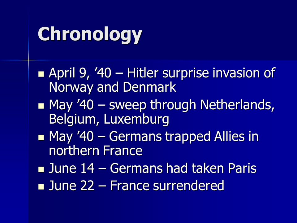 Chronology April 9, '40 – Hitler surprise invasion of Norway and Denmark. May '40 – sweep through Netherlands, Belgium, Luxemburg.