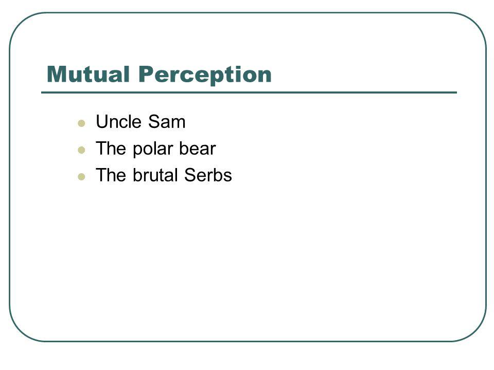 Mutual Perception Uncle Sam The polar bear The brutal Serbs