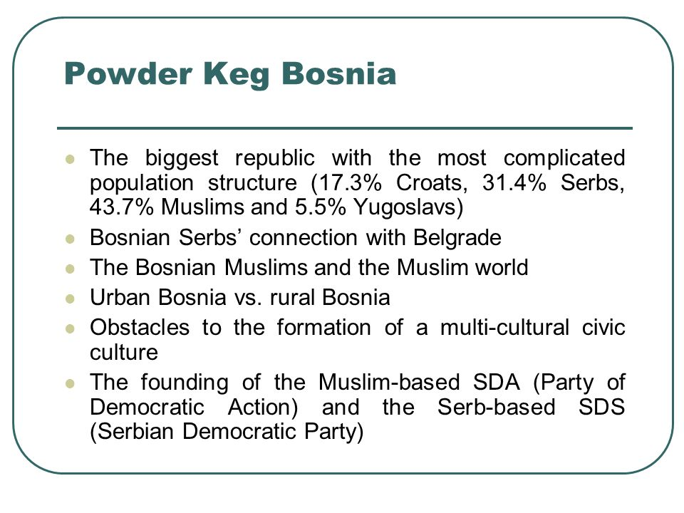 Powder Keg Bosnia The biggest republic with the most complicated population structure (17.3% Croats, 31.4% Serbs, 43.7% Muslims and 5.5% Yugoslavs)