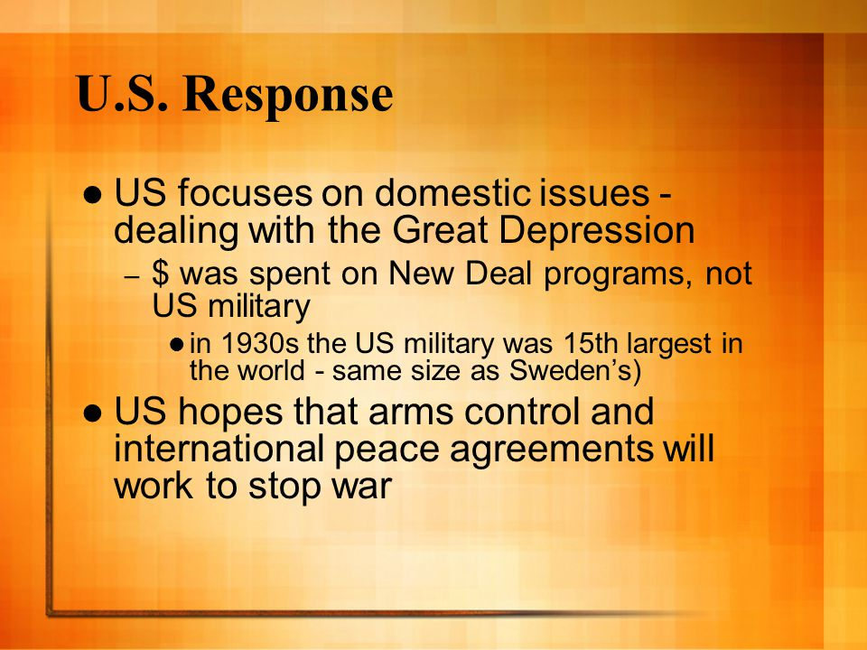 U.S. Response US focuses on domestic issues - dealing with the Great Depression. $ was spent on New Deal programs, not US military.