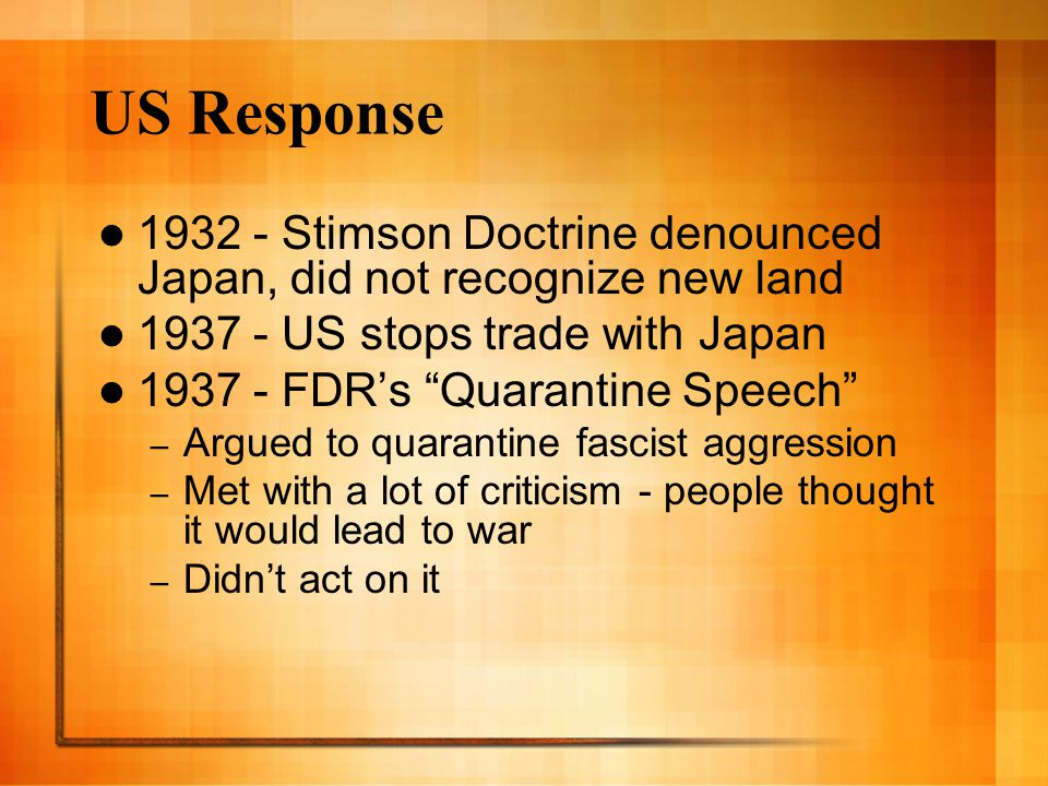 US Response 1932 - Stimson Doctrine denounced Japan, did not recognize new land. 1937 - US stops trade with Japan.