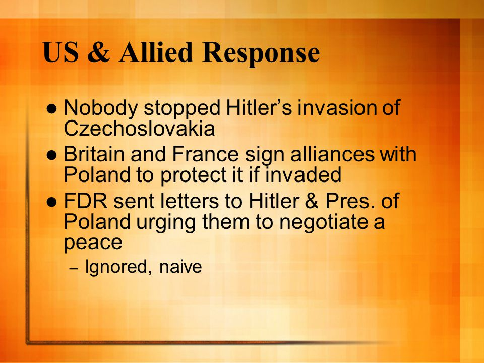 US & Allied Response Nobody stopped Hitler's invasion of Czechoslovakia. Britain and France sign alliances with Poland to protect it if invaded.