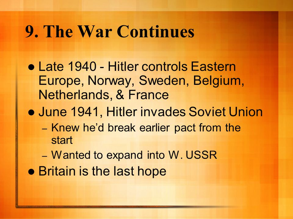 9. The War Continues Late 1940 - Hitler controls Eastern Europe, Norway, Sweden, Belgium, Netherlands, & France.