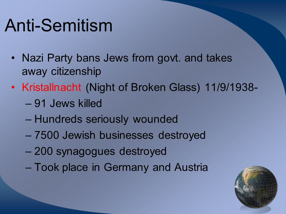 Anti-Semitism Nazi Party bans Jews from govt. and takes away citizenship. Kristallnacht (Night of Broken Glass) 11/9/1938-