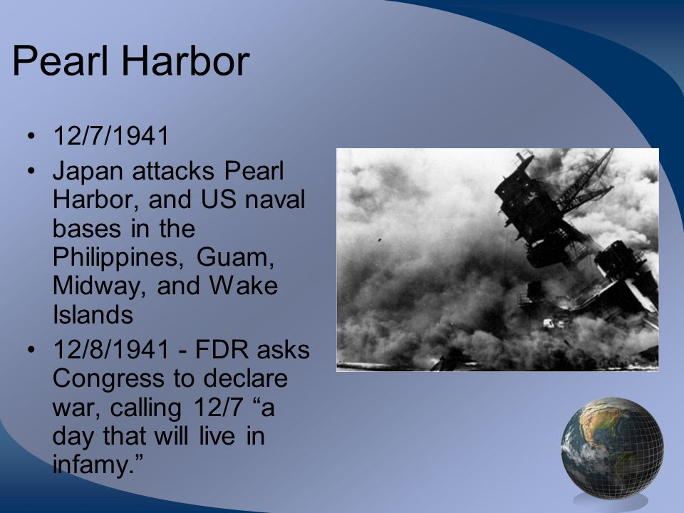 Pearl Harbor 12/7/1941. Japan attacks Pearl Harbor, and US naval bases in the Philippines, Guam, Midway, and Wake Islands.