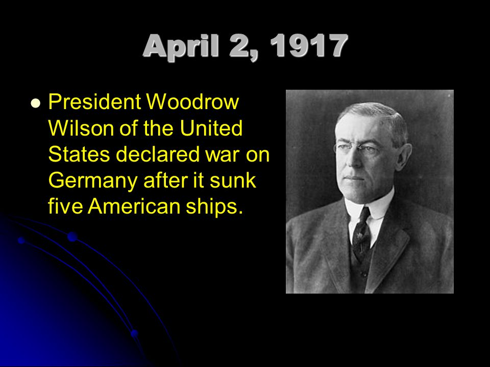 April 2, 1917 President Woodrow Wilson of the United States declared war on Germany after it sunk five American ships.