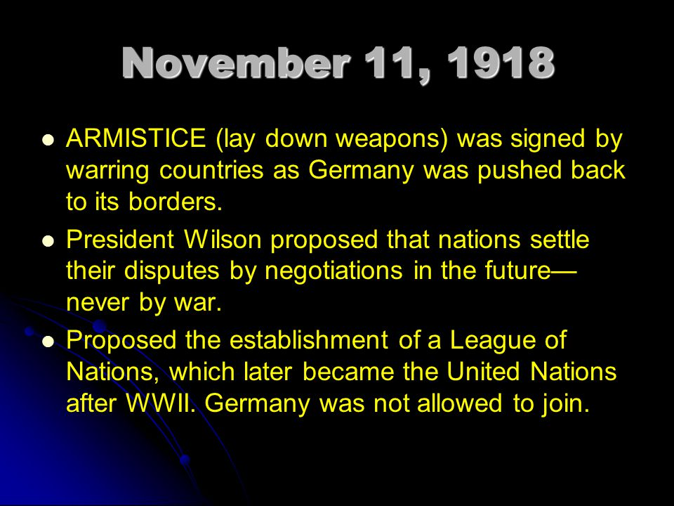 November 11, 1918 ARMISTICE (lay down weapons) was signed by warring countries as Germany was pushed back to its borders.