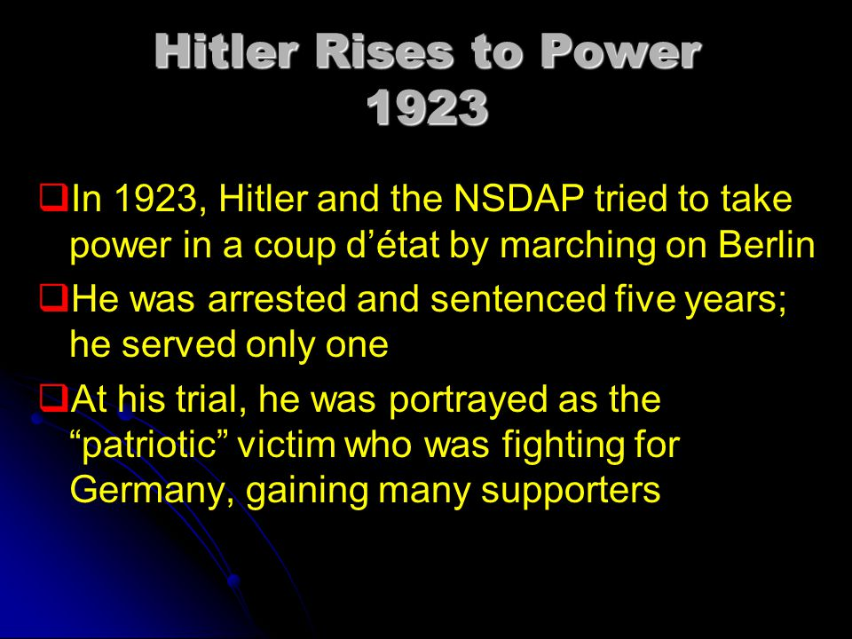Hitler Rises to Power 1923 In 1923, Hitler and the NSDAP tried to take power in a coup d'état by marching on Berlin.