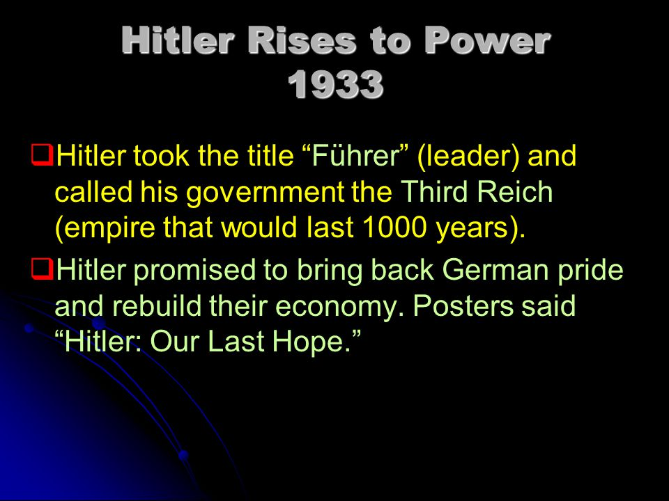 Hitler Rises to Power 1933 Hitler took the title Führer (leader) and called his government the Third Reich (empire that would last 1000 years).