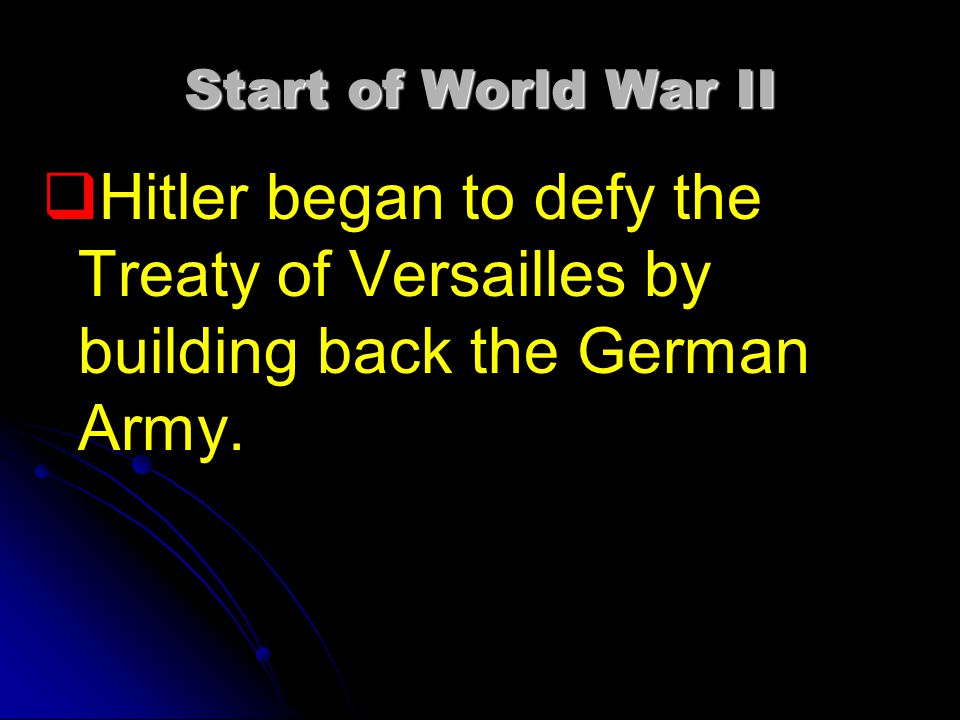 Start of World War II Hitler began to defy the Treaty of Versailles by building back the German Army.