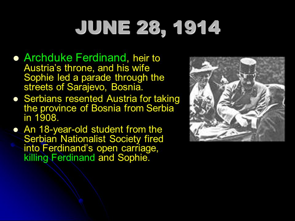 JUNE 28, 1914 Archduke Ferdinand, heir to Austria's throne, and his wife Sophie led a parade through the streets of Sarajevo, Bosnia.