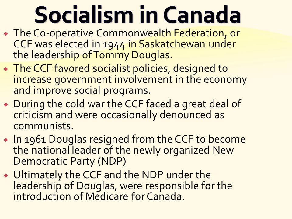 Socialism in Canada The Co-operative Commonwealth Federation, or CCF was elected in 1944 in Saskatchewan under the leadership of Tommy Douglas.
