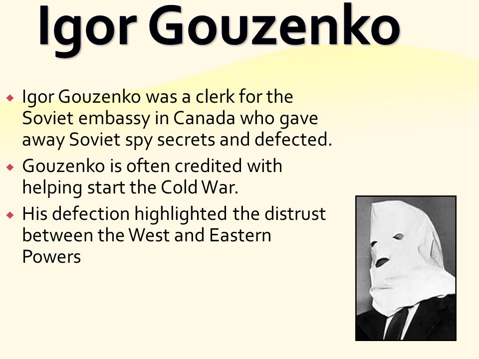 Igor Gouzenko Igor Gouzenko was a clerk for the Soviet embassy in Canada who gave away Soviet spy secrets and defected.