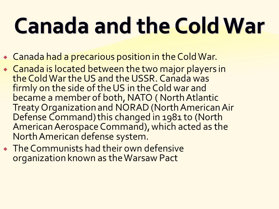 Canada and the Cold War Canada had a precarious position in the Cold War.