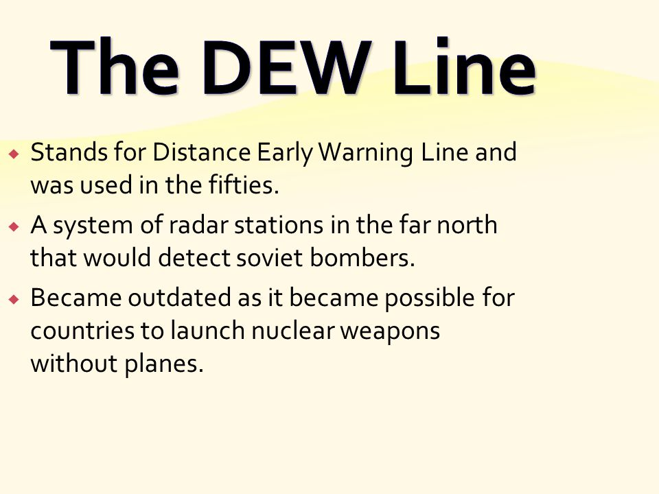 The DEW Line Stands for Distance Early Warning Line and was used in the fifties.