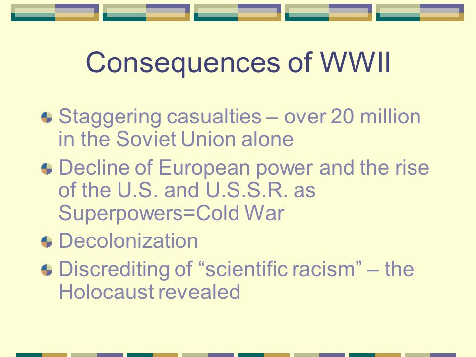 Consequences of WWII Staggering casualties – over 20 million in the Soviet Union alone.