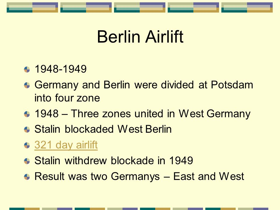 Berlin Airlift 1948-1949. Germany and Berlin were divided at Potsdam into four zone. 1948 – Three zones united in West Germany.