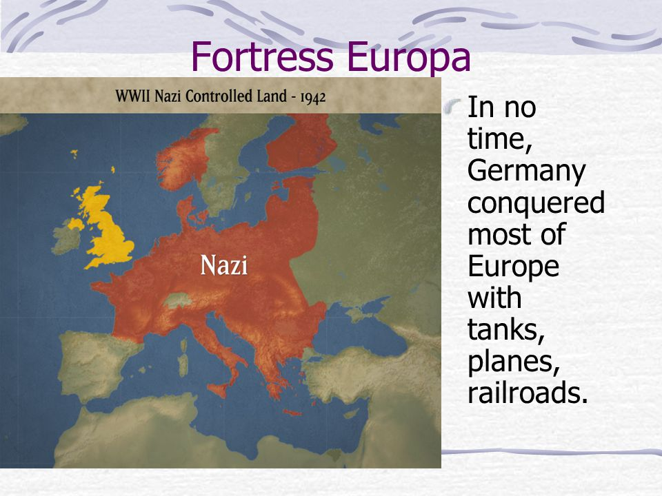 Fortress Europa In no time, Germany conquered most of Europe with tanks, planes, railroads.
