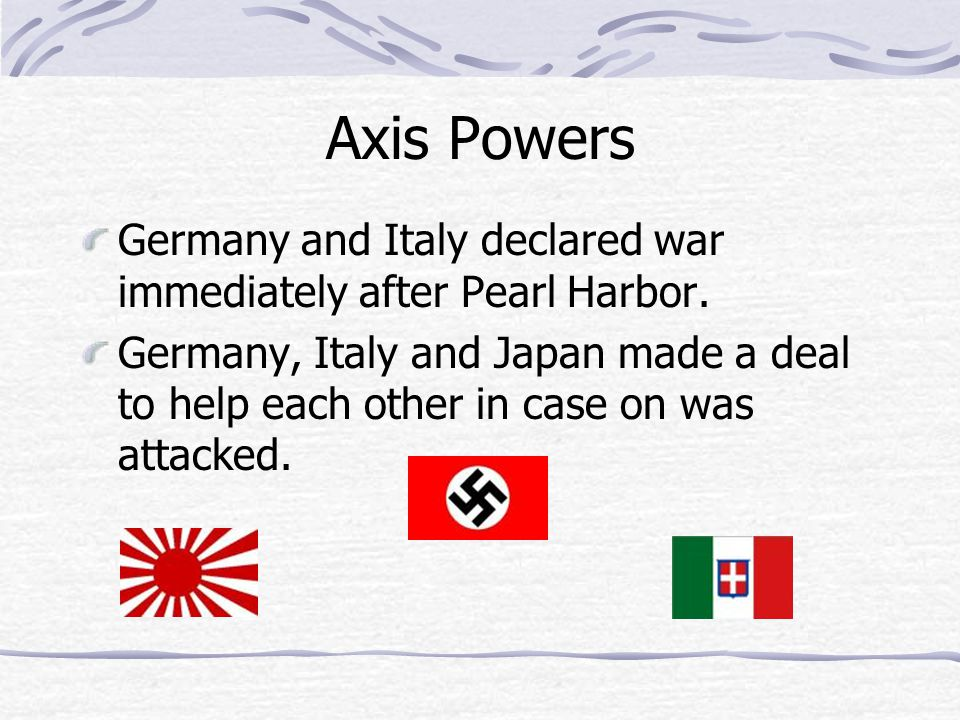 Axis Powers Germany and Italy declared war immediately after Pearl Harbor.