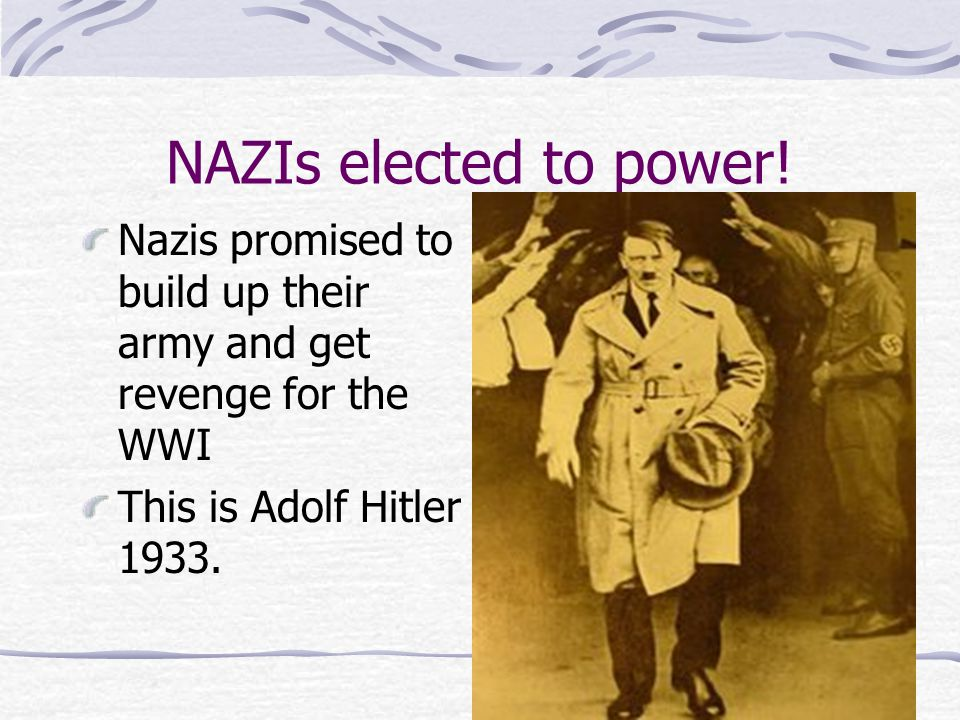 NAZIs elected to power. Nazis promised to build up their army and get revenge for the WWI.