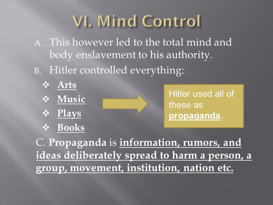 VI. Mind Control This however led to the total mind and body enslavement to his authority. Hitler controlled everything: