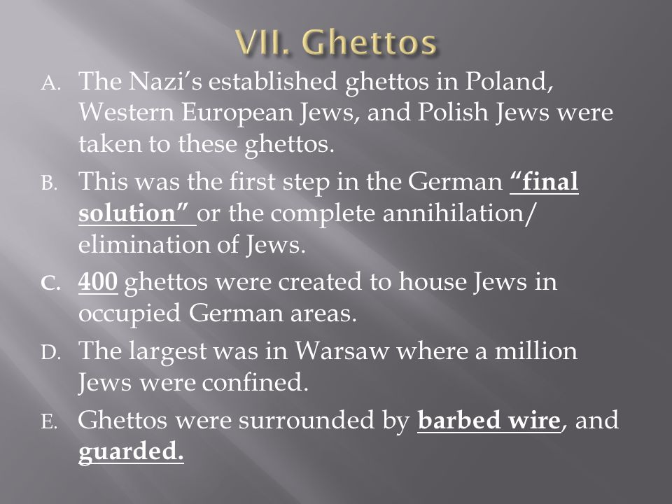 VII. Ghettos The Nazi's established ghettos in Poland, Western European Jews, and Polish Jews were taken to these ghettos.