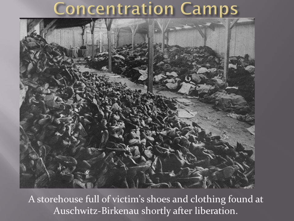 Concentration Camps A storehouse full of victim's shoes and clothing found at Auschwitz-Birkenau shortly after liberation.