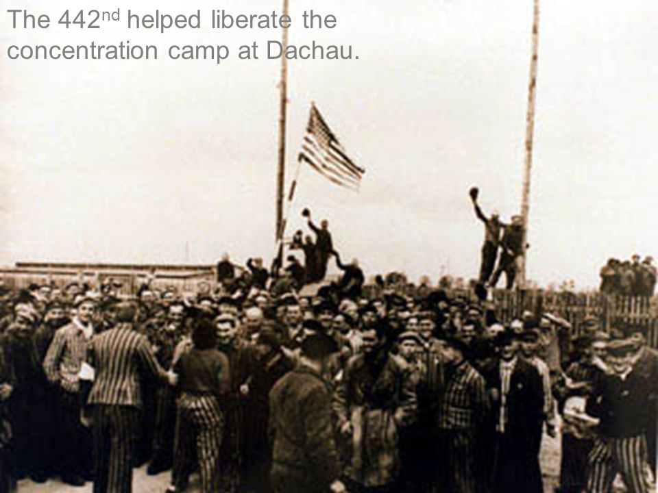 The 442nd helped liberate the concentration camp at Dachau.