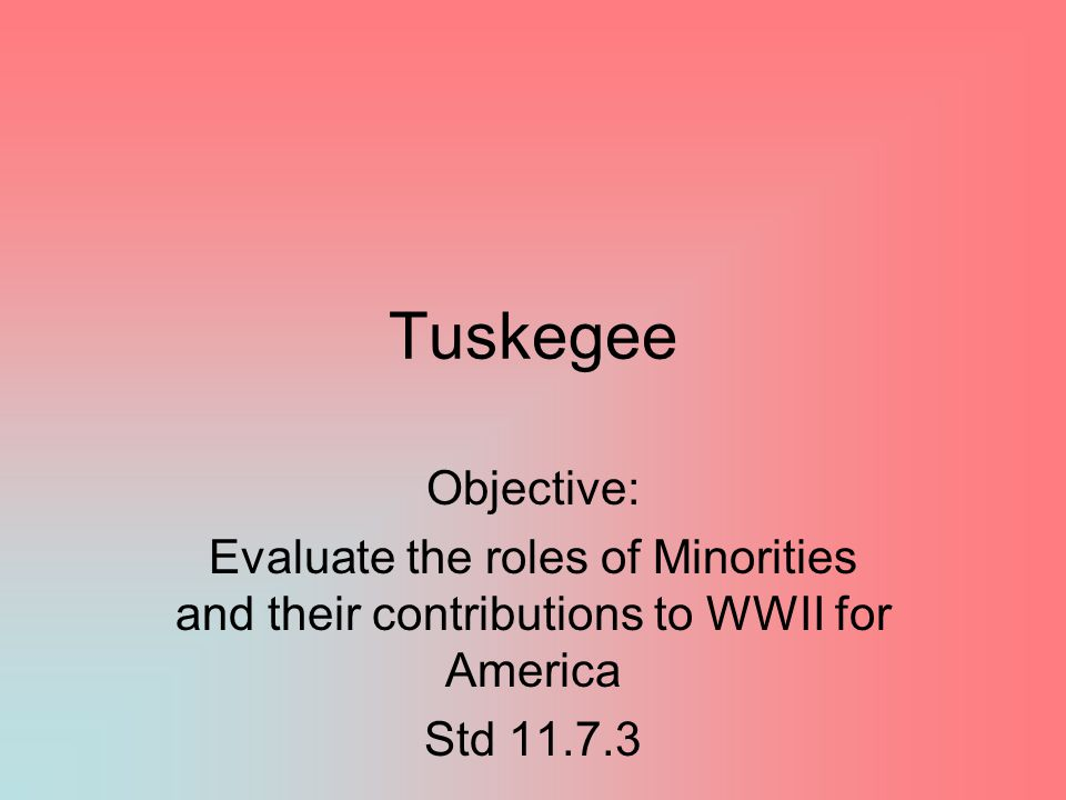 Tuskegee Objective: Evaluate the roles of Minorities and their contributions to WWII for America.