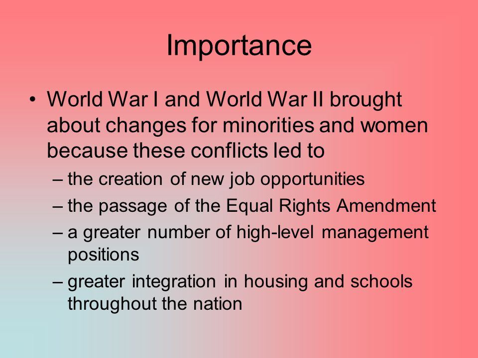 Importance World War I and World War II brought about changes for minorities and women because these conflicts led to.