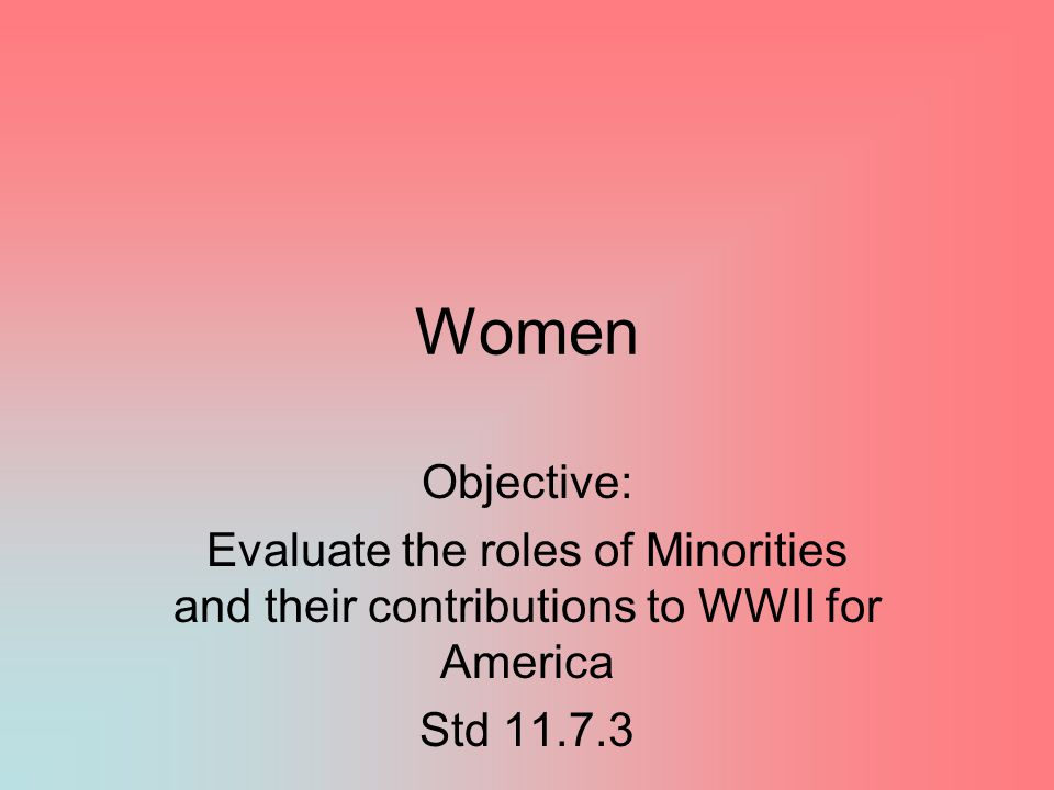 Women Objective: Evaluate the roles of Minorities and their contributions to WWII for America.