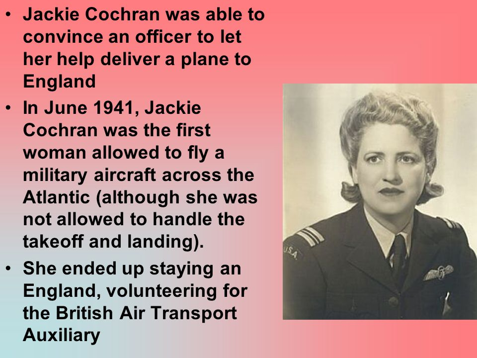 Jackie Cochran was able to convince an officer to let her help deliver a plane to England