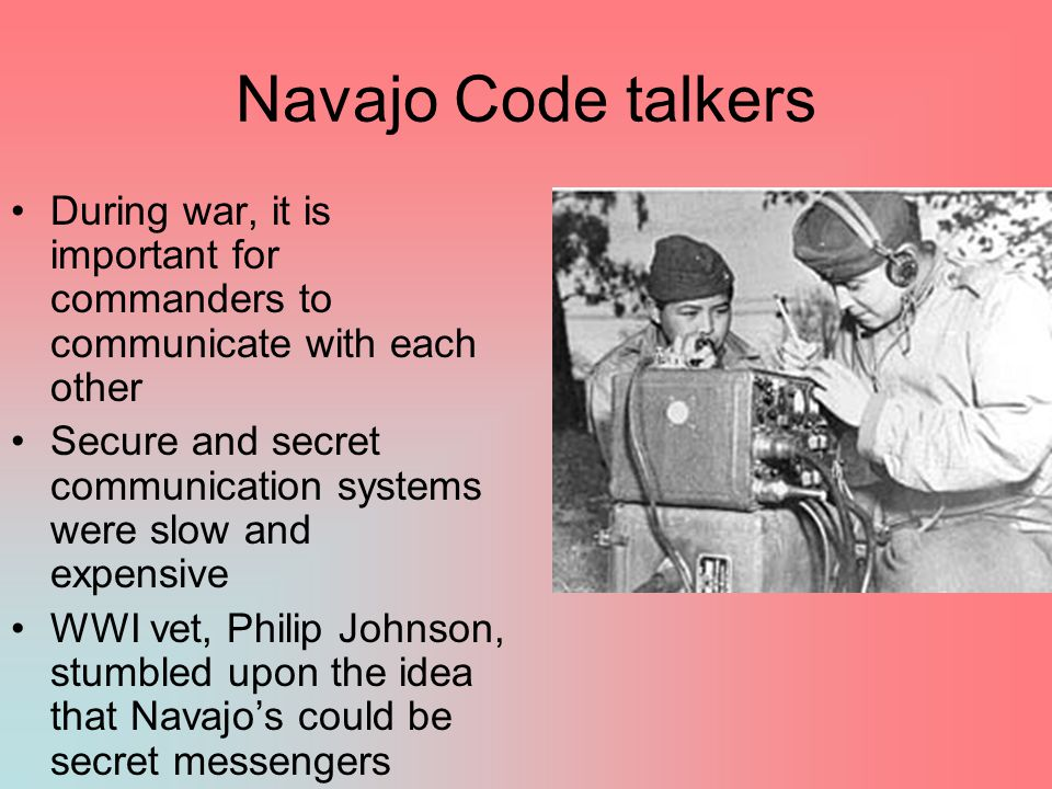 Navajo Code talkers During war, it is important for commanders to communicate with each other.