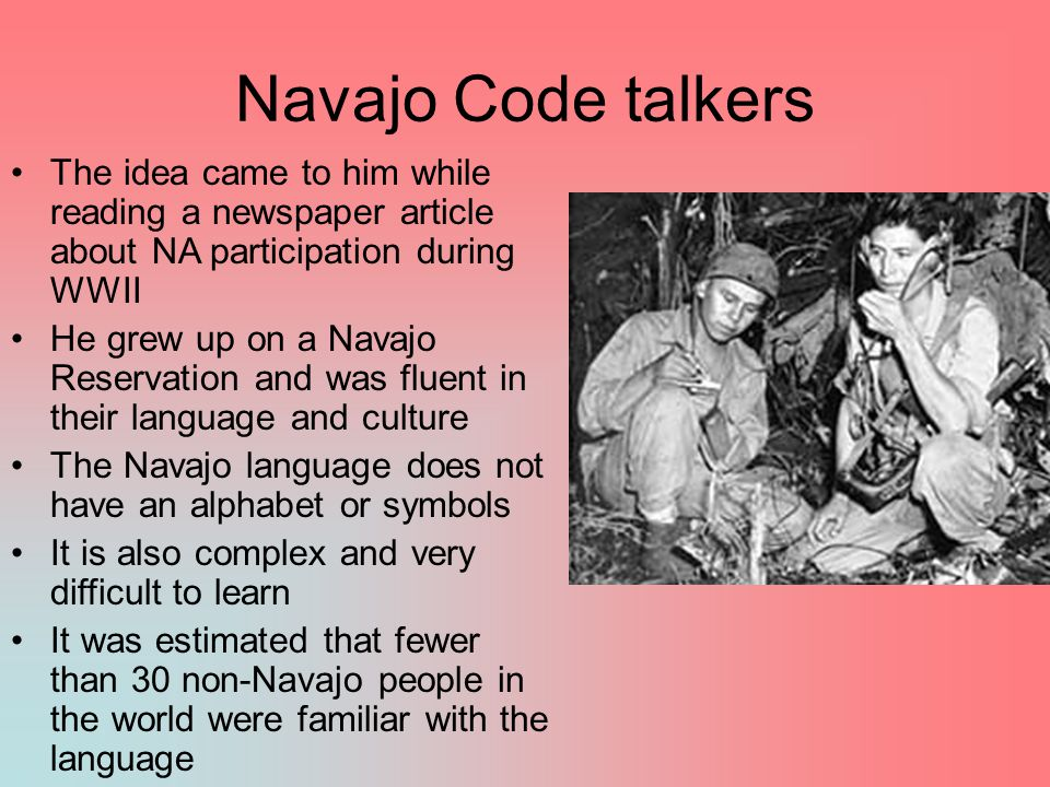 Navajo Code talkers The idea came to him while reading a newspaper article about NA participation during WWII.