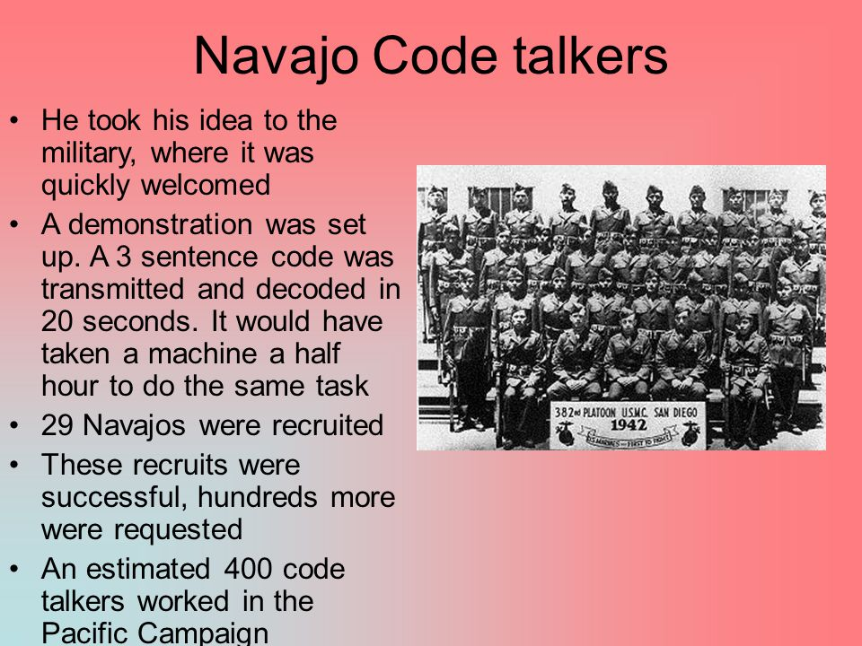 Navajo Code talkers He took his idea to the military, where it was quickly welcomed.