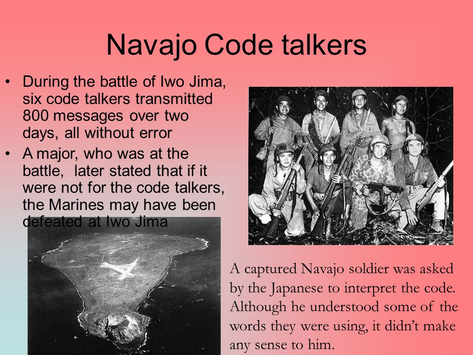 Navajo Code talkers During the battle of Iwo Jima, six code talkers transmitted 800 messages over two days, all without error.