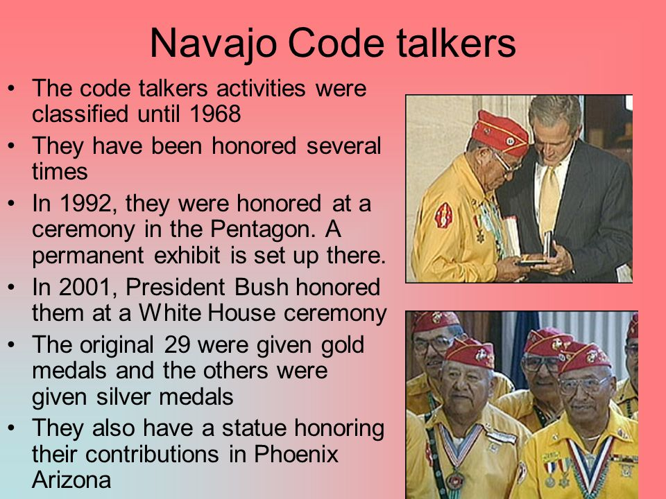 Navajo Code talkers The code talkers activities were classified until 1968. They have been honored several times.