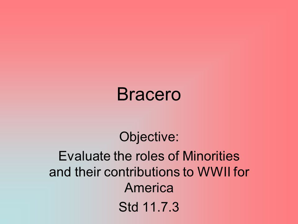 Bracero Objective: Evaluate the roles of Minorities and their contributions to WWII for America.