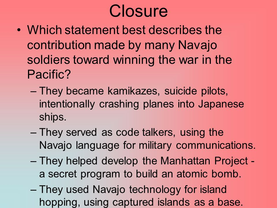 Closure Which statement best describes the contribution made by many Navajo soldiers toward winning the war in the Pacific