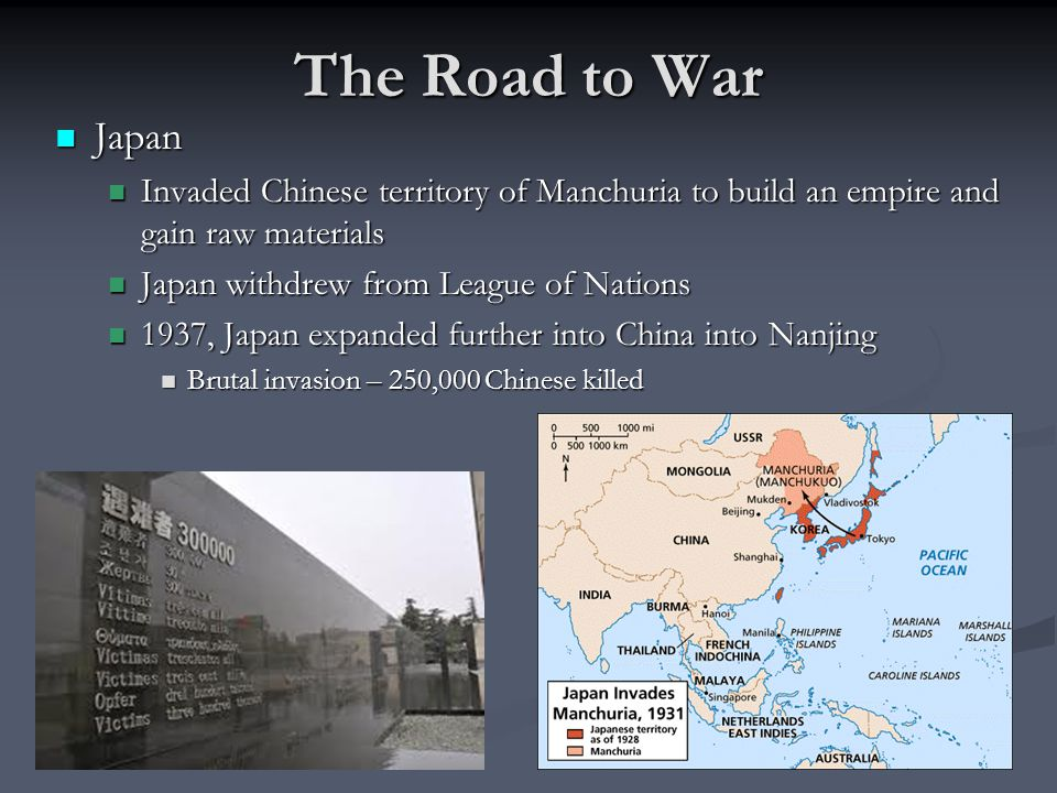 The Road to War Japan. Invaded Chinese territory of Manchuria to build an empire and gain raw materials.
