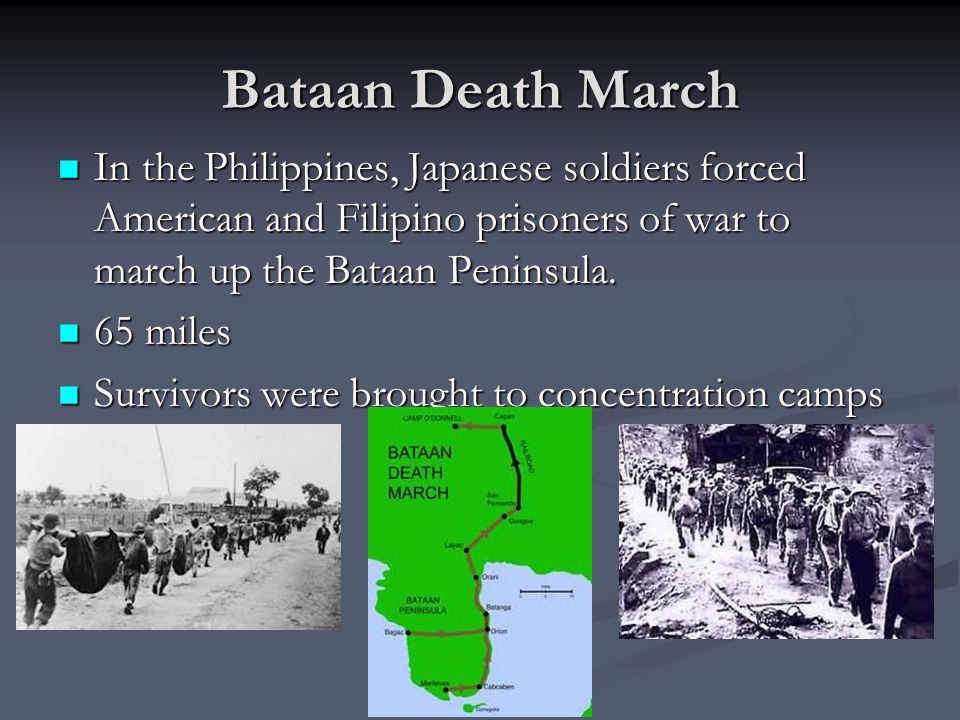 Bataan Death March In the Philippines, Japanese soldiers forced American and Filipino prisoners of war to march up the Bataan Peninsula.